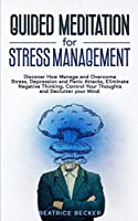 Guided Meditation For Stress Management: Discover How Manage and Overcome Stress, Depression and Panic Attacks, Eliminate Negative Thinking, Control Your Thoughts and Declutter your Mind