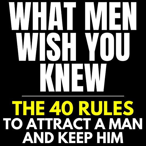 What Men Wish You Knew: The 40 Rules to Attract a Man and Keep Him: Dating Advice for Women