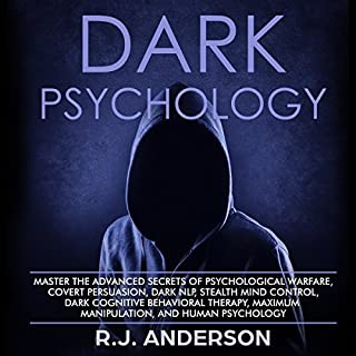 Dark Psychology     Master the Advanced Secrets of Psychological Warfare, Covert Persuasion, Dark NLP, Stealth Mind Control, Dark Cognitive Behavioral Therapy, Maximum Manipulation, and Human Psychology              By:                                                                                                                                 R.J. Anderson                               Narrated by:                                                                                                                                 Sam Slydell                      Length: 1 hr and 45 mins     29 ratings     Overall 3.8