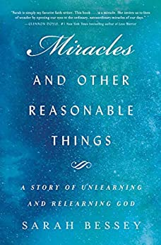 Miracles and Other Reasonable Things: A Story of Unlearning and Relearning God by [Sarah Bessey]