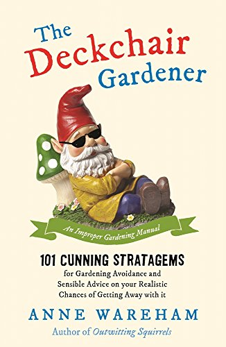 Wareham, A: Deckchair Gardener: 101 Cunning Strategems for Gardening Avoidance and Sensible Advice on Your Realistic Chances of Getting Away with It