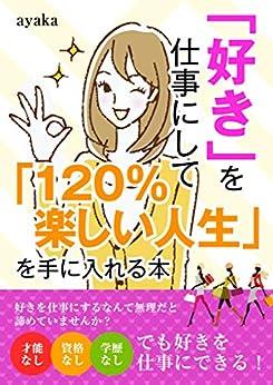 [ayaka, 米山彩香]の「好き」を仕事にして「120%楽しい人生」を手に入れる本
