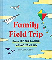 Family Field Trip: Explore Art, Food, Music, and Nature with Kids (Child Raising and Parenting Book, Montessori and World Schooling Book, Summer Vacation Guide)