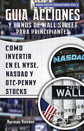 Guia Acciones y Bonos de Wall Street para Principiantes: Como Invertir en el NYSE, NASDAQ y OTC – Penny Stocks (Exito Financiero nº 4)