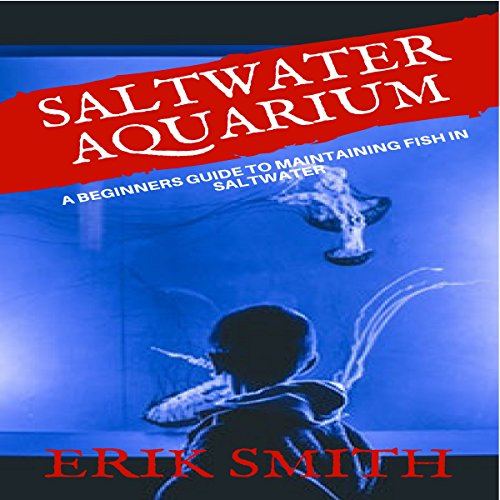 Saltwater Aquarium: A Beginners Guide to Maintaining Fish in Saltwater audiobook cover art