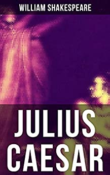 JULIUS CAESAR: Including The Classic Biography: The Life of William Shakespeare by [William Shakespeare]
