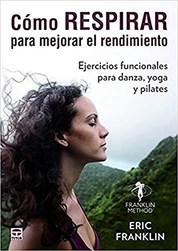 CÓMO RESPIRAR PARA MEJORAR EL RENDIMIENTO: Ejercicios funcionales para danza, yoga y pilates