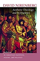 Aesthetic Theology and Its Enemies: Judaism in Christian Painting, Poetry, and Politics (The Mandel Lectures in the Humanities at Brandeis University)