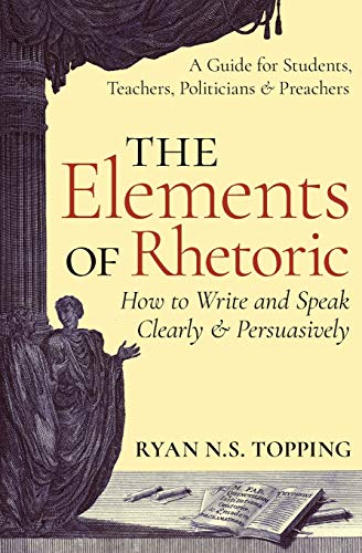 Compare Textbook Prices for The Elements of Rhetoric -- How to Write and Speak Clearly and Persuasively: A Guide for Students, Teachers, Politicians & Preachers  ISBN 9781621381969 by Topping, Ryan N.S.