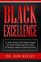 Black Excellence: A Book About Great Black People for Black Youth and All Youth to Inspire Them to Also Be Great!