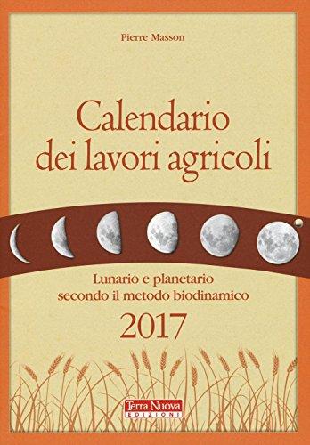 Calendario dei lavori agricoli 2017. Lunario e planetario secondo il metodo biodinamico