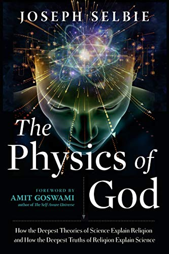 Compare Textbook Prices for The Physics of God: How the Deepest Theories of Science Explain Religion and How the Deepest Truths of Religion Explain Science  ISBN 9781632651983 by Selbie, Joseph,Goswami PhD, Amit
