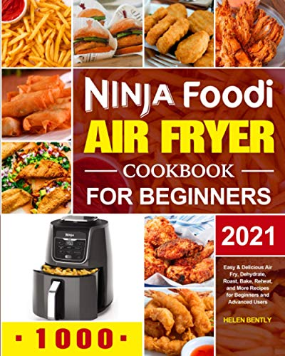Ninja Foodi Air Fryer Cookbook for Beginners 2021: Easy & Delicious Air Fry, Dehydrate, Roast, Bake, Reheat, and More Recipes for Beginners and Advanced Users