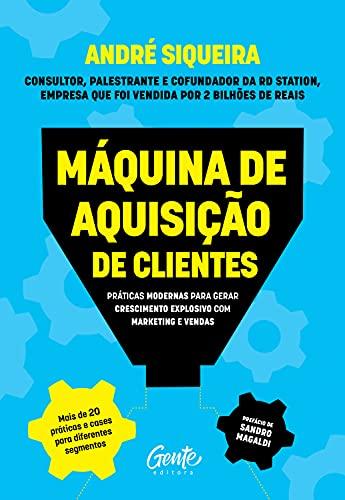 Máquina de aquisição de clientes: Práticas modernas para gerar crescimento explosivo e alavancar o seu negócio com marketing e vendas