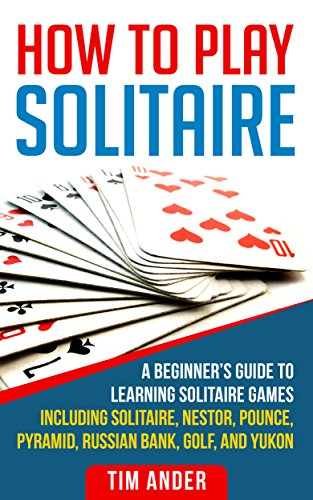 How To Play Solitaire: A Beginner's Guide to Learning Solitaire Games including Solitaire, Nestor, Pounce, Pyramid, Russian Bank, Golf, and Yukon (English Edition)