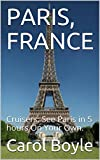 PARIS, FRANCE: Cruisers: See Paris in 5 hours On Your Own. (Carol's Worldwide Cruise Port Itineraries Book 1) (English Edition)