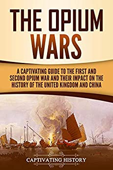 The Opium Wars: A Captivating Guide to the First and Second Opium War and Their Impact on the History of the United Kingdom and China by [Captivating History]