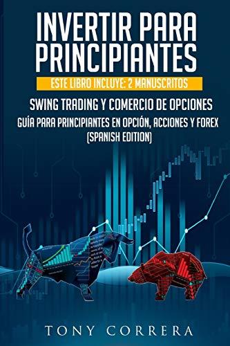 INVERTIR PARA PRINCIPIANTES: ESTE LIBRO INCLUYE: 2 MANUSCRITOS, SWING TRADING Y COMERCIO DE OPCIONES,GUÍA PARA PRINCIPIANTES EN OPCIÓN, ACCIONES Y FOREX. (SPANISH EDITION)