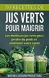 50 Recettes de Smoothies et Jus Verts pour Perdre du Poids et Maigrir: Les meilleurs Jus Verts pour...
