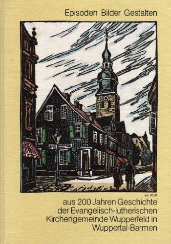 Episoden Bilder Gestalten aus 200 Jahren .Geschichte der Evangelisch-lutherischen Kirchengemeinde Wupperfeld in Wuppertal-Barmen