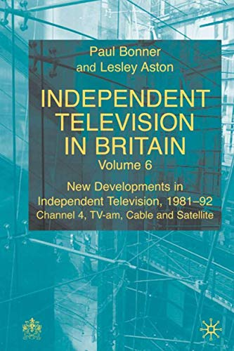 Independent Television in Britain: Volume 6 New Developments in Independent Television 1981-92: Channel 4, TV-am, Cable and Satellite