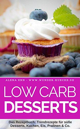 Low Carb Desserts ohne Zucker: Das Kochbuch für Trendrezepte für Desserts, Kuchen, Eis, Pralinen & Co. - Mit Bonuskapitel aus dem Bestseller LOW CARB KUCHEN (Genussvoll abnehmen - Low Carb 13)