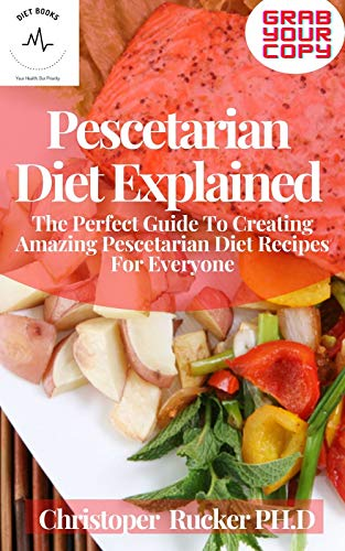 Pescetarian Diet Explained: The Perfect Guide To Creating Amazing Pescetarian Diet Recipes For Everyone (English Edition)