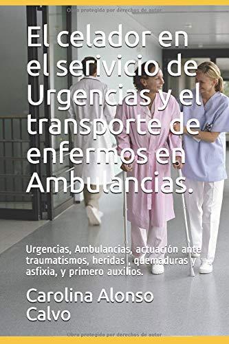 El celador en el serivicio de Urgencias y el transporte de enfermos en Ambulancias.: Urgencias, Ambulancias, actuación ante traumatismos, heridas , quemaduras y asfixia, y primero auxilios.