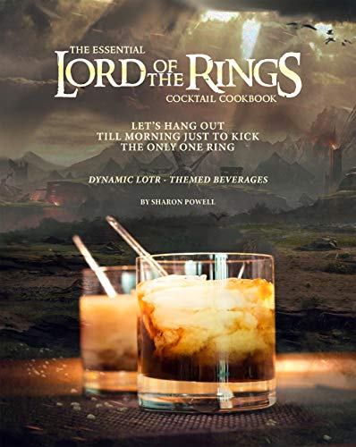 The Essential Lord of The Rings Cocktail Cookbook: Let's Hang Out till Morning Just to Kick the Only One Ring - Dynamic LOTR - Themed Beverages (English Edition)