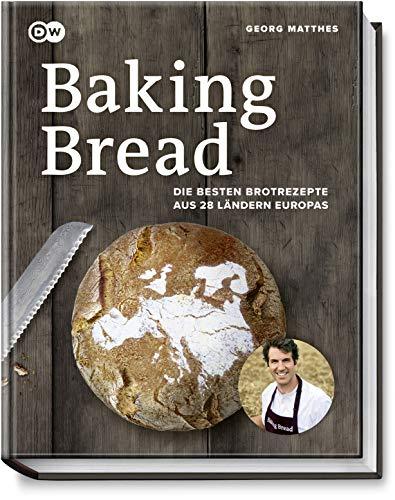 Baking Bread: Die besten Brotrezepte aus 28 Ländern Europas - Das Buch zur Serie der DW - Baguette, Dinkel-, Fladen-, Kartoffel-, Knäcke-, Roggen-, Rosinen-, Sauerteig- & Weizenbrot