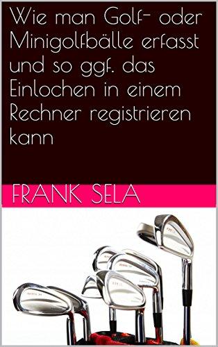 Wie man Golf- oder Minigolfbälle erfasst und so ggf. das Einlochen in einem Rechner registrieren kann (German Edition)