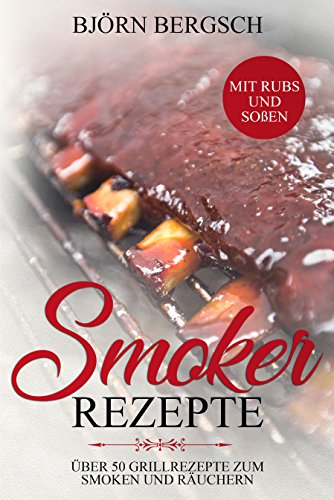Smoker Rezepte: Über 50 Grillrezepte zum Smoken und Räuchern - inkl. Rubs und Soßen - Von Ananas und Burger bis zur Zedernplanke