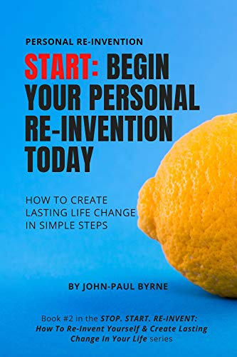 START: Begin Your Personal Re-Invention Today: How To Create Lasting Life Change In Simple Steps (STOP. START. RE-INVENT: How To Re-Invent Yourself & Create ... In Your Life Book 2) (English Edition)