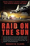 Raid on the Sun: Inside Israel's Secret Campaign that Denied Saddam the Bomb - Rodger Claire