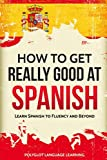 Spanish: How to Get Really Good at Spanish: Learn Spanish to Fluency and Beyond - Polyglot Language Learning