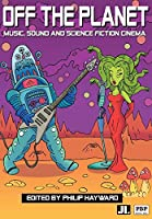 Off The Planet: Music, Sound And Science Fiction Cinema