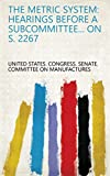 The Metric System: Hearings Before a Subcommittee... on S. 2267 (English Edition)