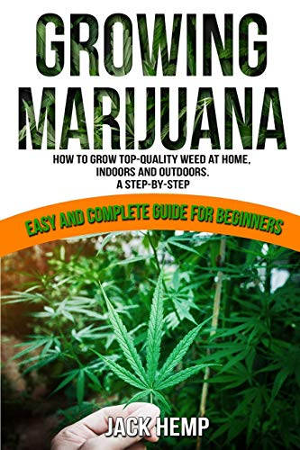 Growing Marijuana: How to Grow Top-Quality Weed at Home, Indoors and Outdoors. A Step by Step Easy and Complete Guide for Beginners