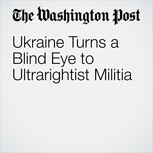 Ukraine Turns a Blind Eye to Ultrarightist Militia copertina