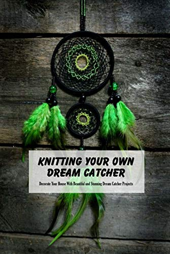 Knitting Your Own Dream Catcher: Decorate Your House With Beautiful and Stunning Dream Catcher Projects: Tutorial To Make Dream Catcher