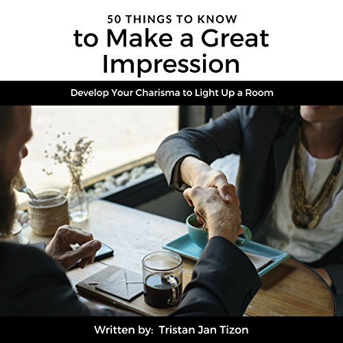 50 Things to Know to Make a Great Impression: Develop Your Charisma to Light Up a Room     50 Things to Know Career Series, Book 2              By:                                                                                                                                 Tristan Jan Tizon                               Narrated by:                                                                                                                                 Robert Parson                      Length: 22 mins     Not rated yet     Overall 0.0