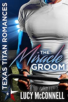 The Miracle Groom (Lucy's Texas Titans Romances Book 1) by [Lucy McConnell, RaeAnne Thayne, Christine Kersey]