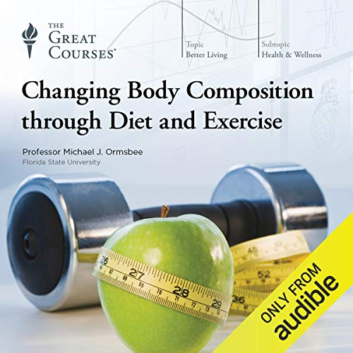 Changing Body Composition Through Diet and Exercise                   Written by:                                                                                                                                 Michael Ormsbee,                                                                                        The Great Courses                               Narrated by:                                                                                                                                 Michael Ormsbee                      Length: 12 hrs and 59 mins     1 rating     Overall 4.0