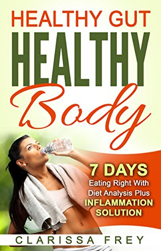 Healthy Gut Healthy Body: 7 Days Eating Right with Diet Analysis Plus Inflammation Solution by [Clarissa Frey]