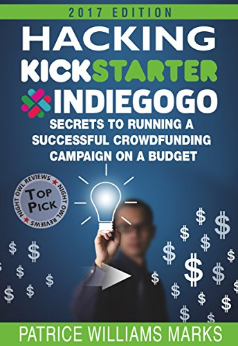 Hacking Kickstarter, Indiegogo: How to Raise Big Bucks in 30 Days: Secrets to Running a Successful Crowdfunding Campaign…