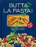 butta la pasta! pasta secca, fresca, ripiena e al forno. 200 ricette.