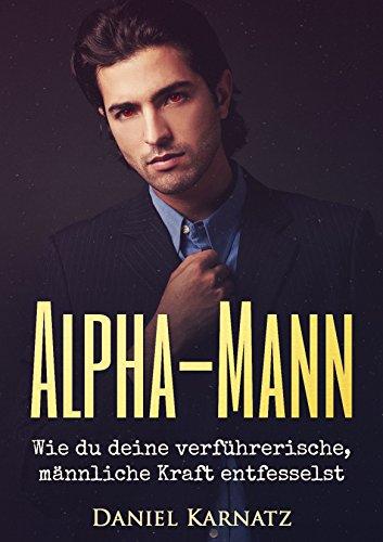Alpha-Mann: Wie du deine verführerische, männliche Kraft entfesselst (Flirten, Flirten lernen, Verführen, Sex, Spiritualität, Energien, Liebe 1)