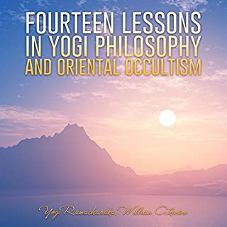 Fourteen Lessons in Yogi Philosophy and Oriental Occultism                   By:                                                                                                                                 Yogi Ramacharaka,                                                                                        William Atkinson                               Narrated by:                                                                                                                                 Jim Wentland                      Length: 8 hrs and 18 mins     11 ratings     Overall 4.9