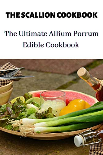 THE SCALLION COOKBOOK: The Ultimate Allium Porrum Edible...