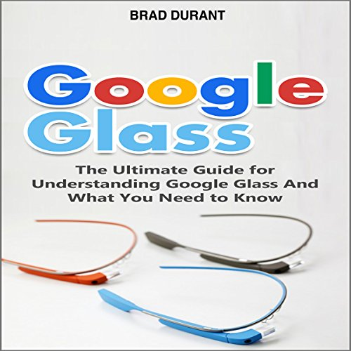 Google Glass: The Ultimate Guide for Understanding Google Glass and What You Need to Know audiobook cover art